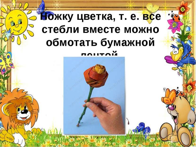 Ножку цветка, т.е.все стебли вместе можно обмотать бумажной лентой.