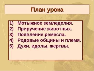 План урока Мотыжное земледелия. 2) Приручение животных. 3) Появление ремесла....