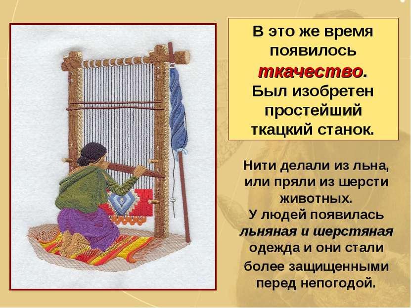 В это же время появилось ткачество. Был изобретен простейший ткацкий станок. ...