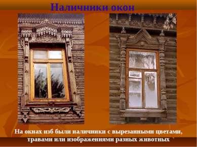 Наличники окон На окнах изб были наличники с вырезанными цветами, травами или...