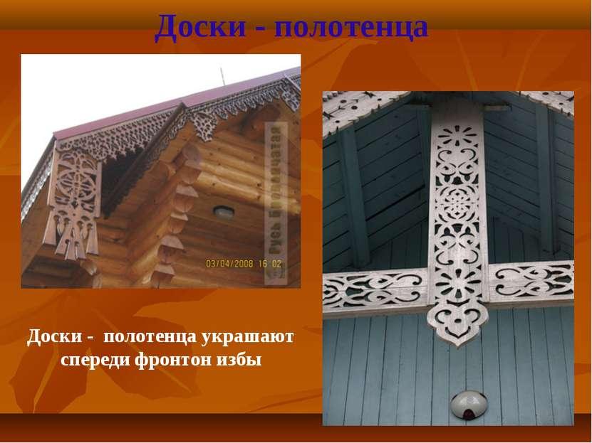 Доски - полотенца Доски - полотенца украшают спереди фронтон избы