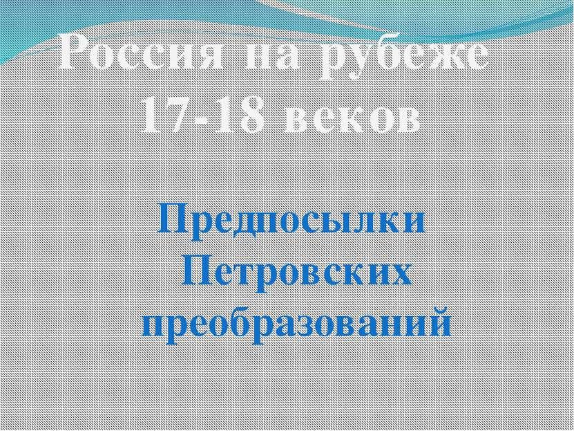Россия на рубеже 17-18 веков Предпосылки Петровских преобразований