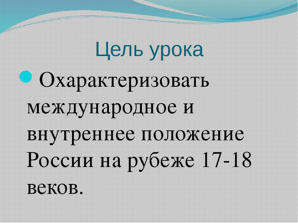 Цель урока Охарактеризовать международное и внутреннее положение России на ру...