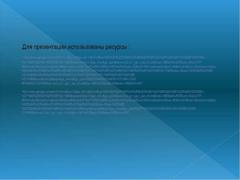 Для презентации использованы ресурсы : http://www.google.ru/search?hl=ru&cp=1...