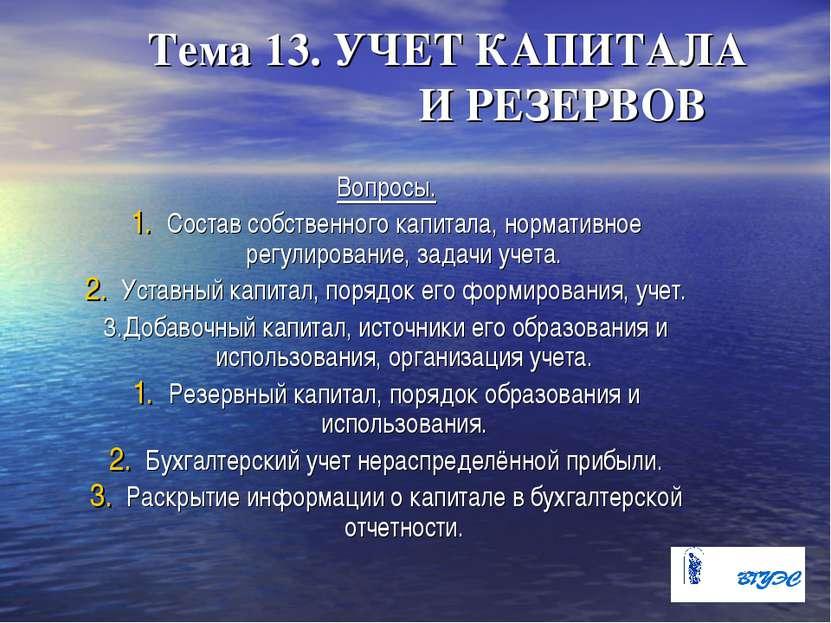 Тема 13. УЧЕТ КАПИТАЛА И РЕЗЕРВОВ Вопросы. Состав собственного капитала, норм...