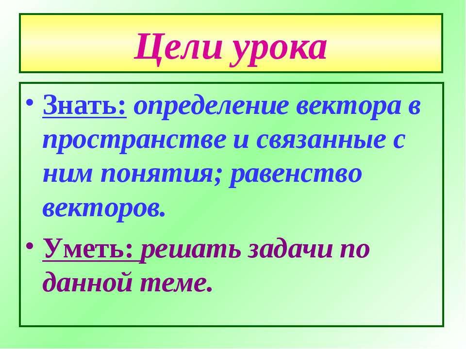 Цели урока Знать: определение вектора в пространстве и связанные с ним поняти...