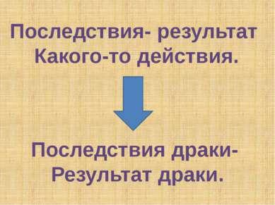 Последствия- результат Какого-то действия. Последствия драки- Результат драки.