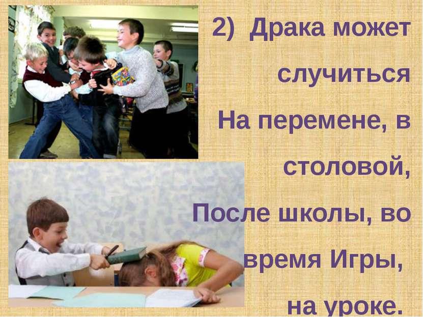 2) Драка может случиться На перемене, в столовой, После школы, во время Игры,...