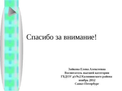 Спасибо за внимание! Зайкова Елена Алексеевна Воспитатель высшей категории ГБ...