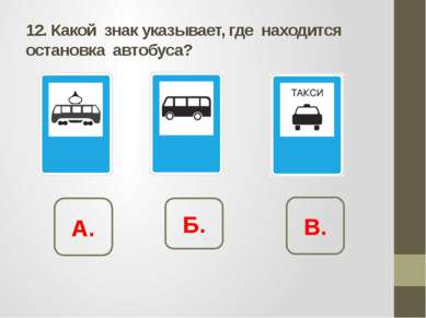 12. Какой знак указывает, где находится остановка автобуса? А. Б. В.