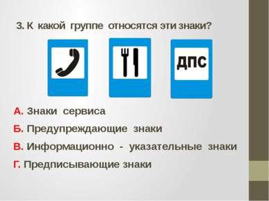 3. К какой группе относятся эти знаки? А. Знаки сервиса Б. Предупреждающие зн...