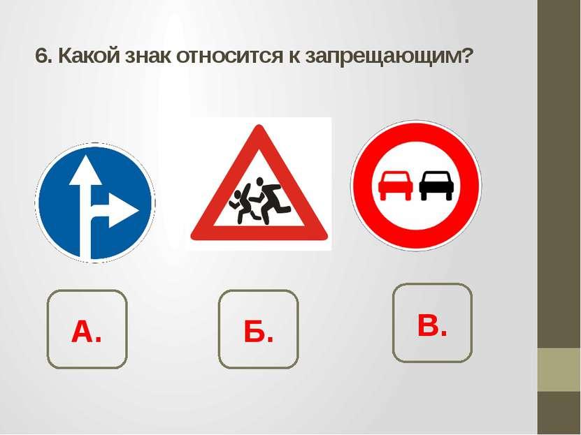 6. Какой знак относится к запрещающим? А. Б. В.