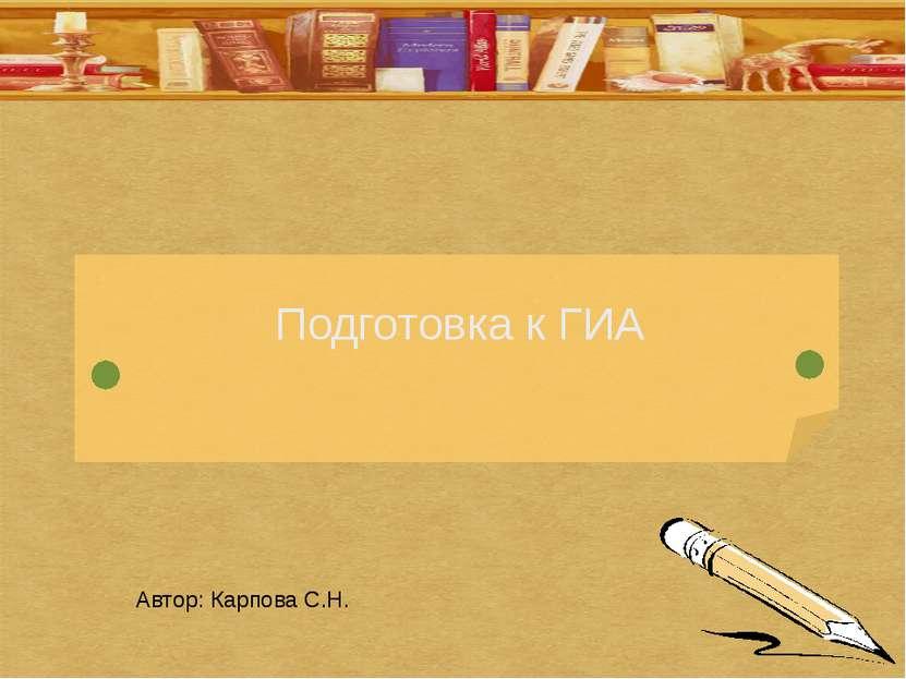 Подготовка к ГИА Автор: Карпова С.Н.