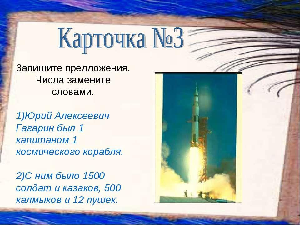 Запишите предложения. Числа замените словами. 1)Юрий Алексеевич Гагарин был 1...