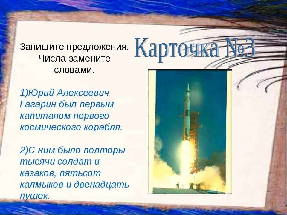 Запишите предложения. Числа замените словами. 1)Юрий Алексеевич Гагарин был п...