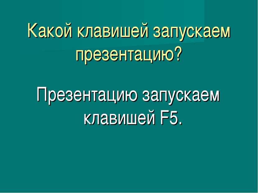Какой клавишей запускаем презентацию? Презентацию запускаем клавишей F5.