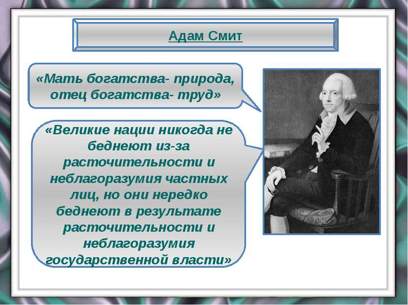 Адам Смит «Мать богатства- природа, отец богатства- труд» «Великие нации нико...