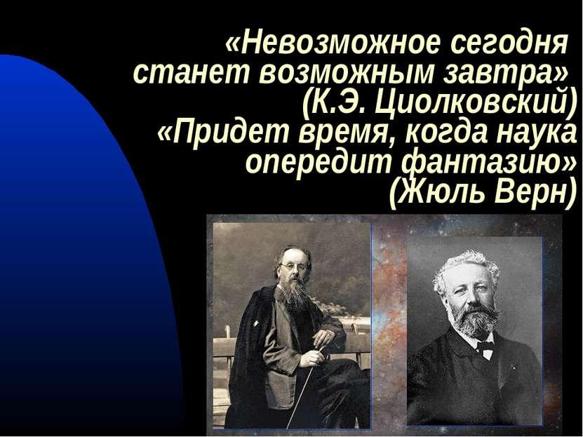 «Невозможное сегодня станет возможным завтра» (К.Э. Циолковский) «Придет врем...