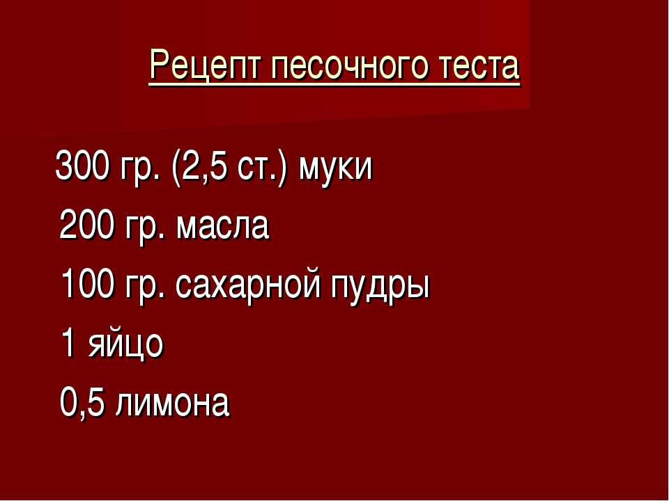 Рецепт песочного теста 300 гр. (2,5 ст.) муки 200 гр. масла 100 гр. сахарной ...