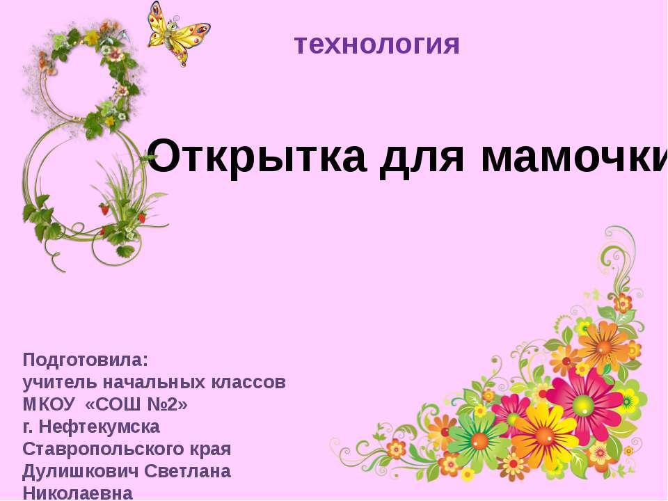Открытка для мамочки технология Подготовила: учитель начальных классов МКОУ «...
