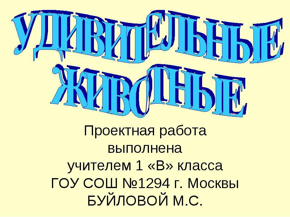 Проектная работа выполнена учителем 1 «В» класса ГОУ СОШ №1294 г. Москвы БУЙЛ...