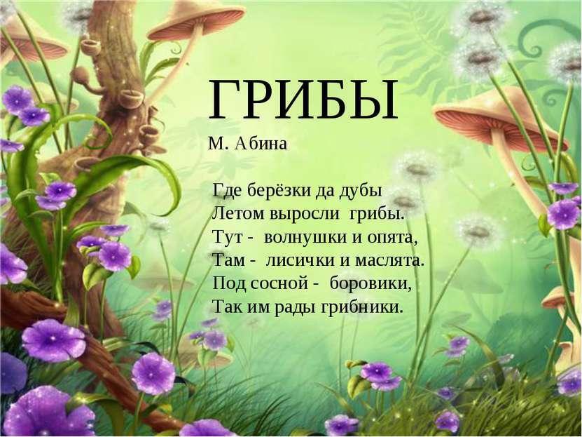 Грибы ГРИБЫ М. Абина Где берёзки да дубы Летом выросли грибы. Тут - волнушки ...
