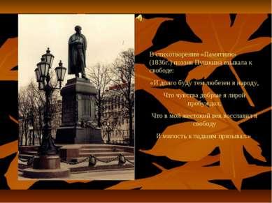 В стихотворении «Памятник» (1836г.) поэзия Пушкина взывала к свободе: «И долг...