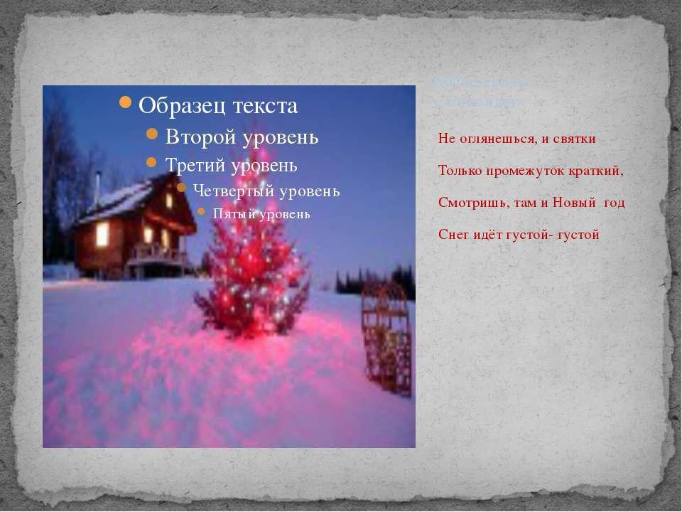 Не оглянешься, и святки Только промежуток краткий, Смотришь, там и Новый год ...