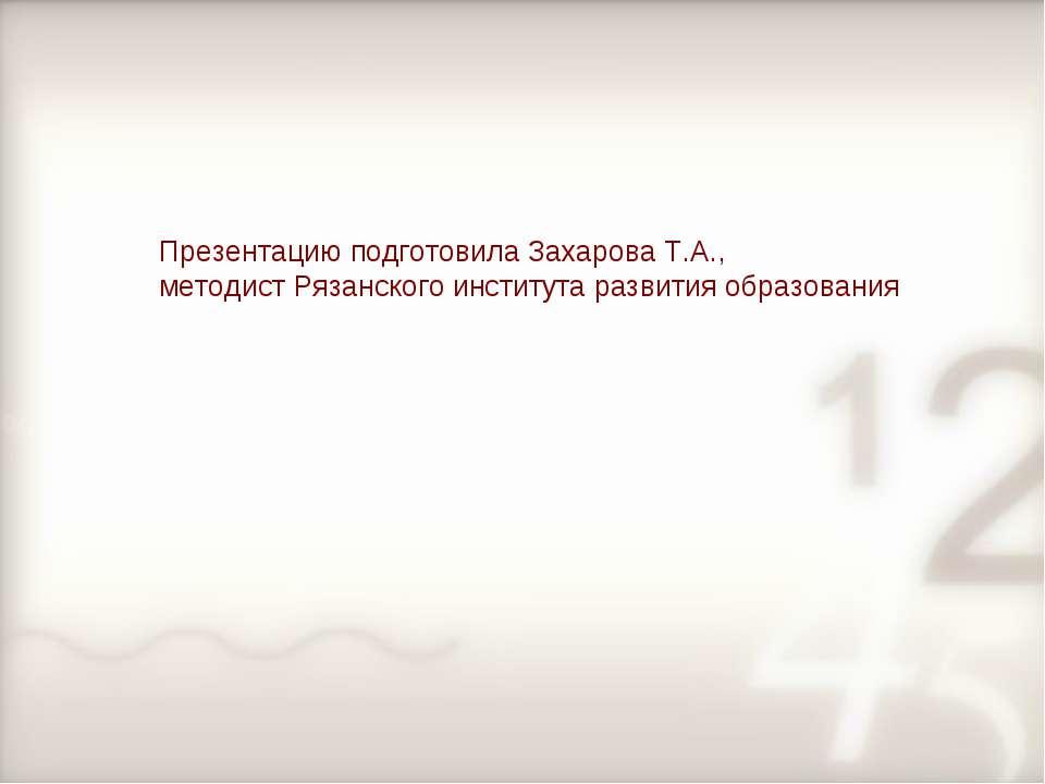 Презентацию подготовила Захарова Т.А., методист Рязанского института развития...