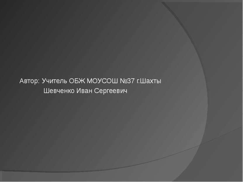 Автор: Учитель ОБЖ МОУСОШ №37 г.Шахты Шевченко Иван Сергеевич