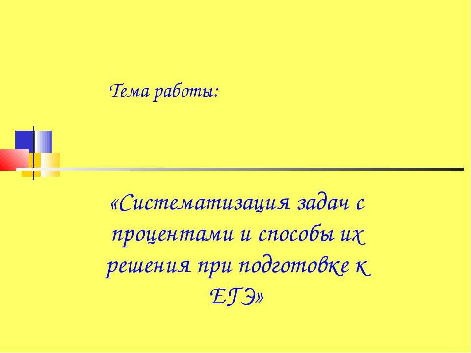 Тема работы: «Систематизация задач с процентами и способы их решения при подг...