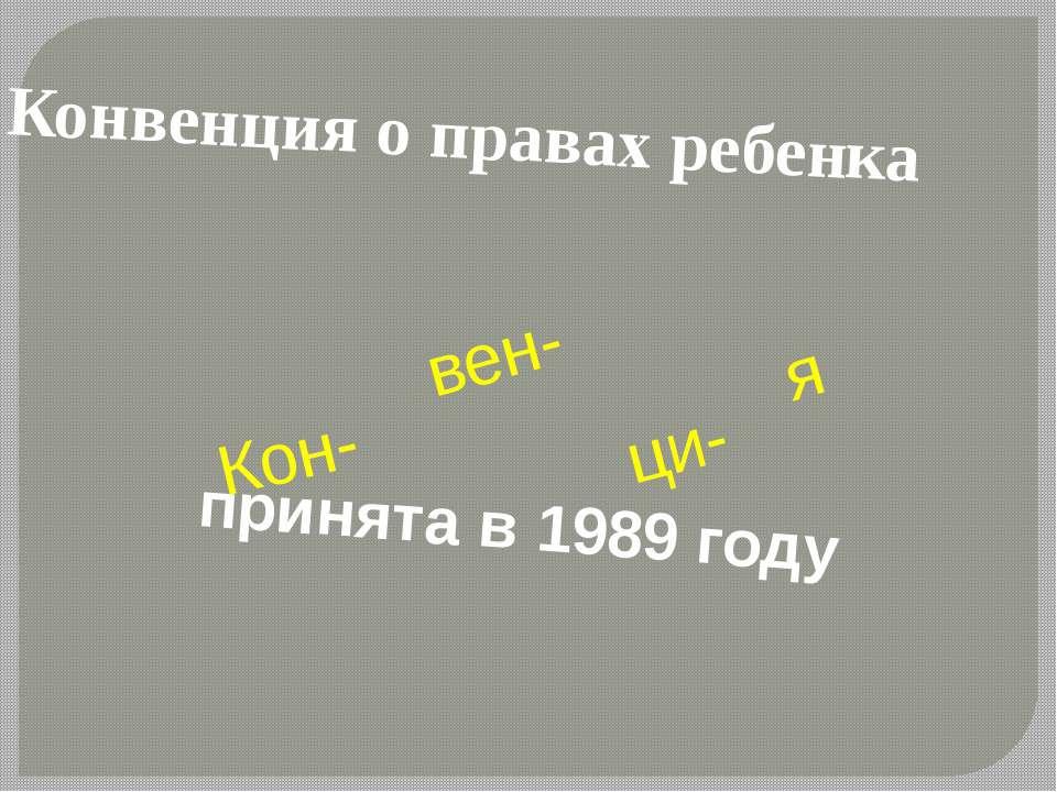 Конвенция о правах ребенка вен- ци- я Кон- принята в 1989 году
