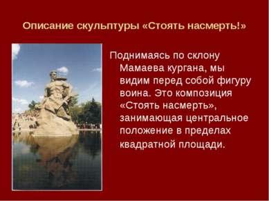 Описание скульптуры «Стоять насмерть!» Поднимаясь по склону Мамаева кургана, ...