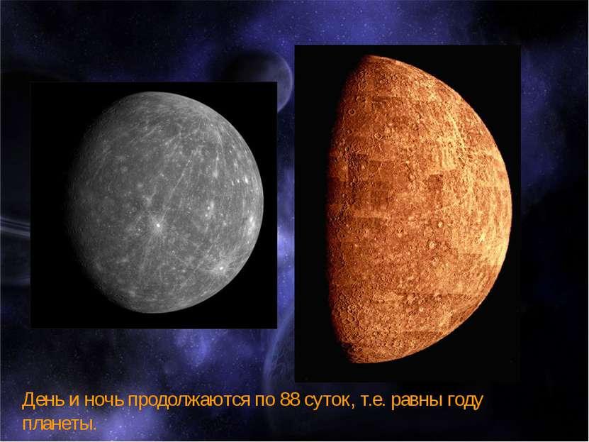 День и ночь продолжаются по 88 суток, т.е. равны году планеты.