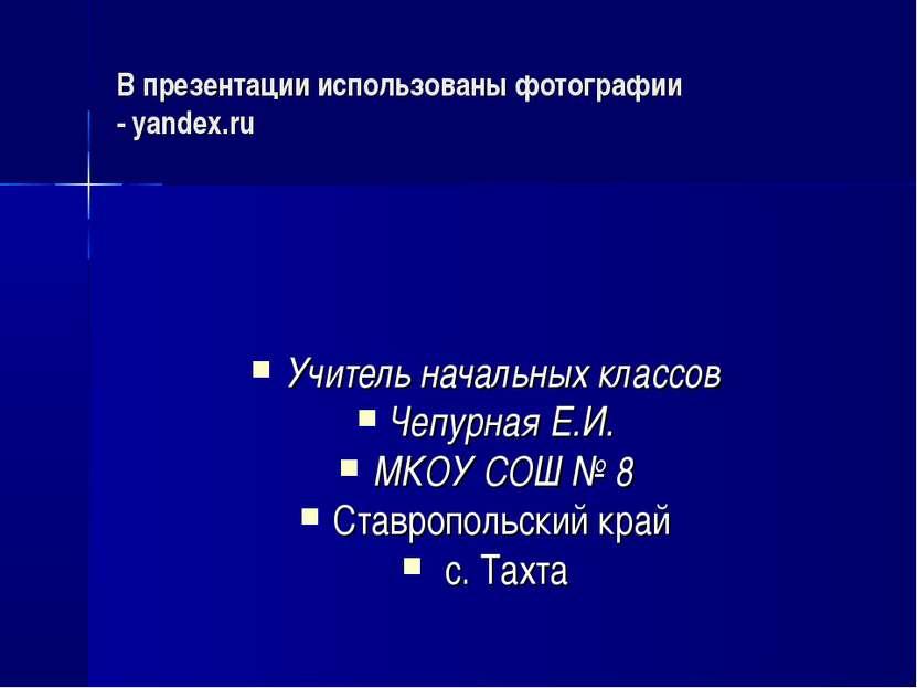 В презентации использованы фотографии - yandex.ru Учитель начальных классов Ч...