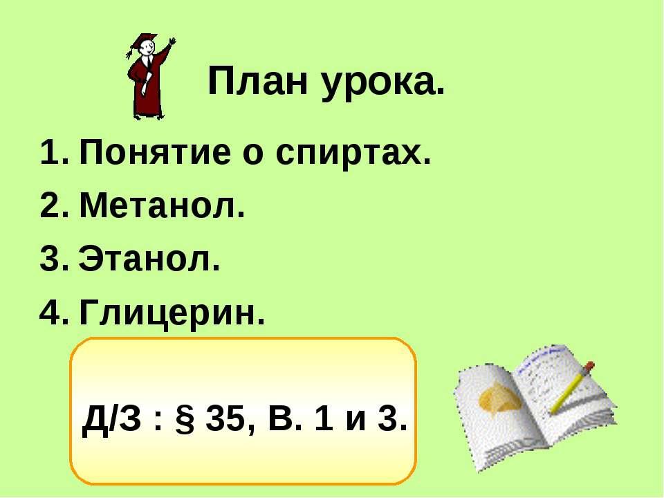План урока. Понятие о спиртах. Метанол. Этанол. Глицерин. Д/З : § 35, В. 1 и 3.