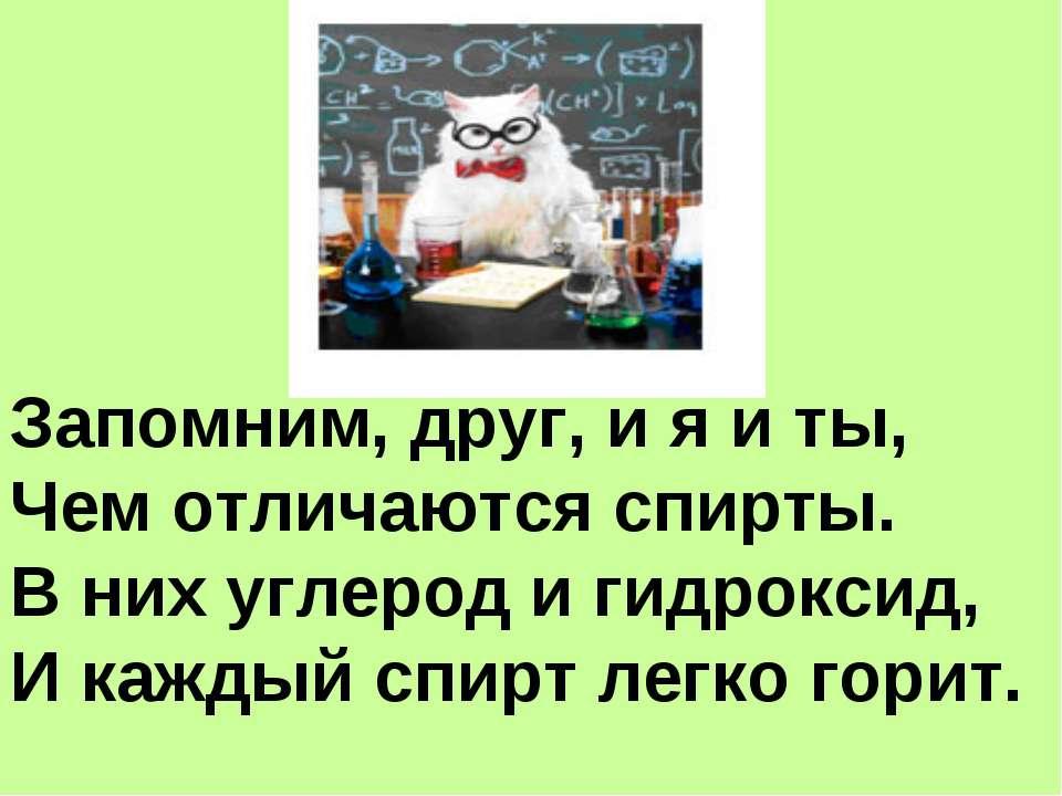 Запомним, друг, и я и ты, Чем отличаются спирты. В них углерод и гидроксид, И...