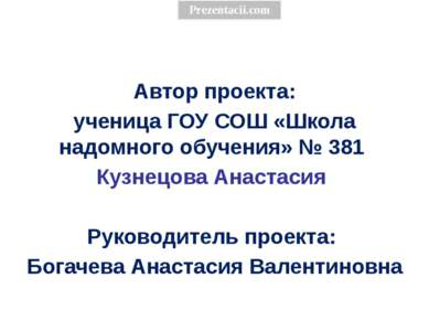 Автор проекта: ученица ГОУ СОШ «Школа надомного обучения» № 381 Кузнецова Ана...