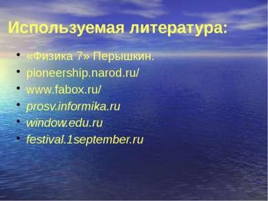 Используемая литература: «Физика 7» Перышкин. pioneership.narod.ru/ www.fabox...