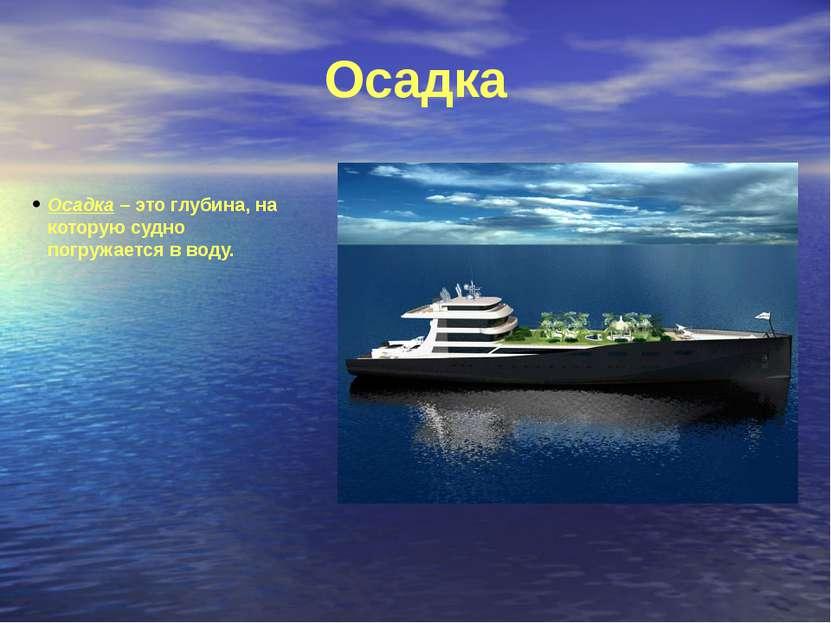 Осадка Осадка – это глубина, на которую судно погружается в воду.