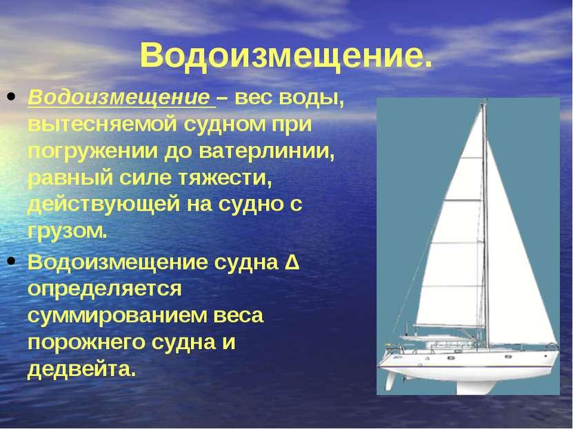 Водоизмещение. Водоизмещение – вес воды, вытесняемой судном при погружении до...