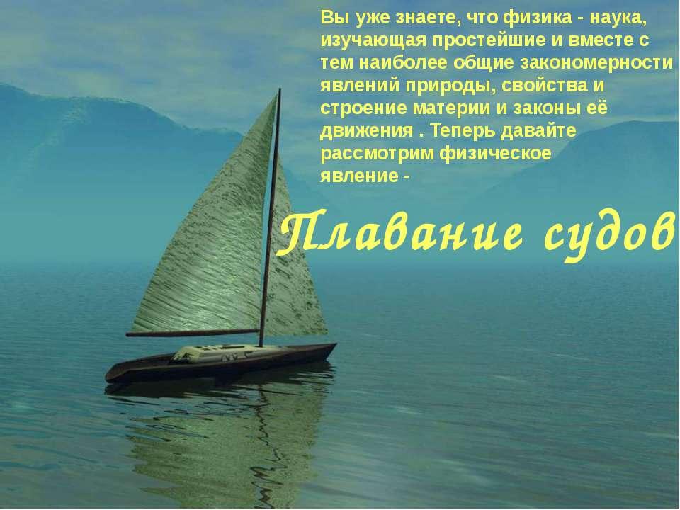 Плавание судов. Вы уже знаете, что физика - наука, изучающая простейшие и вме...