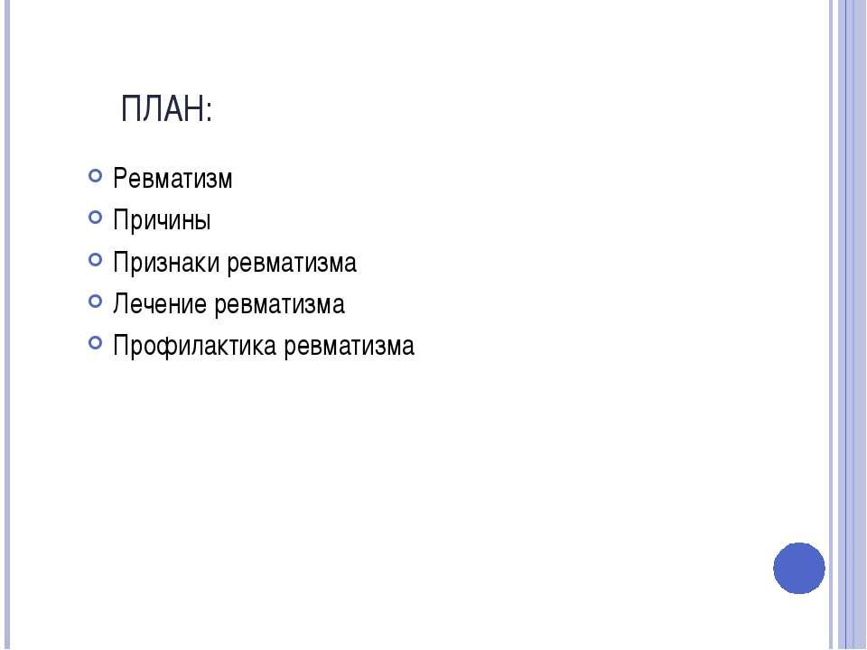 ПЛАН: Ревматизм Причины Признаки ревматизма Лечение ревматизма Профилактика р...