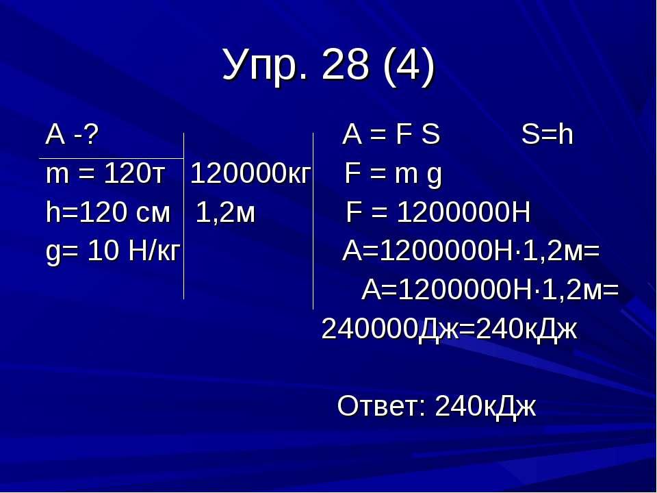Упр. 28 (4) А -? А = F S S=h m = 120т 120000кг F = m g h=120 см 1,2м F = 1200...