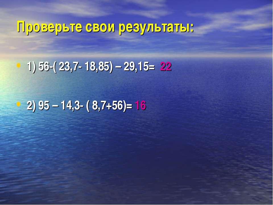 Проверьте свои результаты: 1) 56-( 23,7- 18,85) – 29,15= 22 2) 95 – 14,3- ( 8...