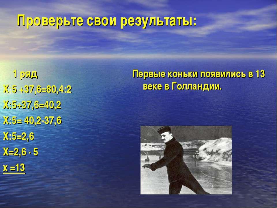 Проверьте свои результаты: 1 ряд Х:5 +37,6=80,4:2 Х:5+37,6=40,2 Х:5= 40,2-37,...