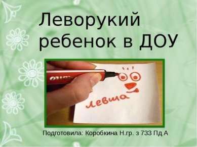 Леворукий ребенок в ДОУ Подготовила: Коробкина Н.гр. з 733 Пд А