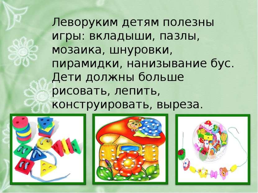 Леворуким детям полезны игры: вкладыши, пазлы, мозаика, шнуровки, пирамидки, ...