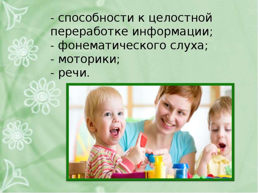 - способности к целостной переработке информации; - фонематического слуха; - ...