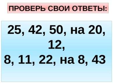 ПРОВЕРЬ СВОИ ОТВЕТЫ: 25, 42, 50, на 20, 12, 8, 11, 22, на 8, 43